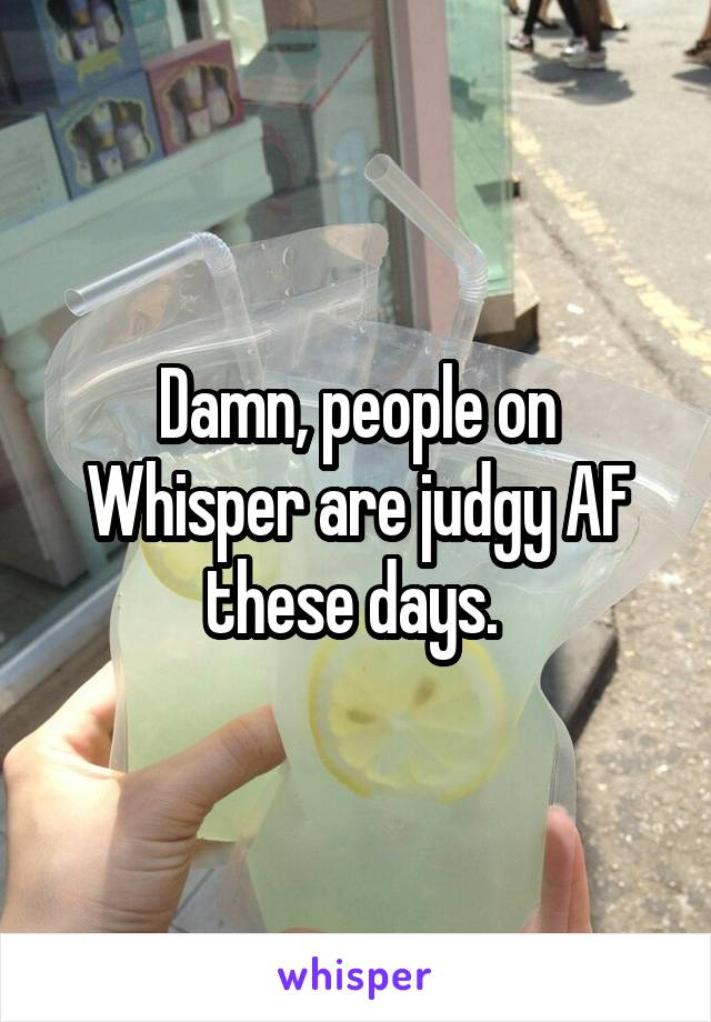 Damn, people on Whisper are judgy AF these days.