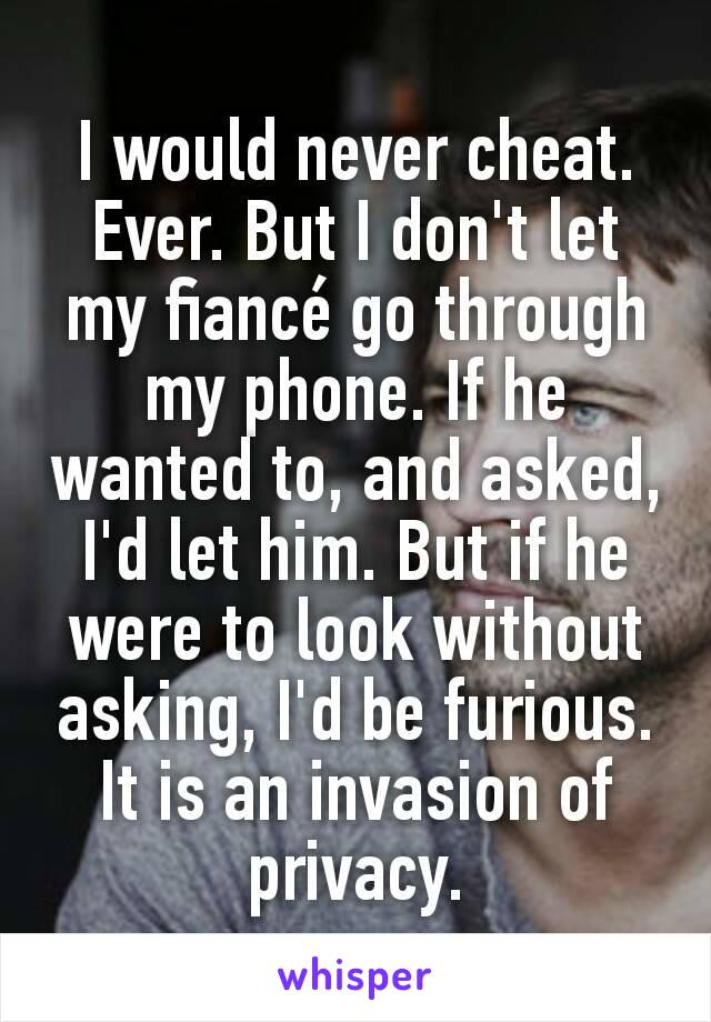 I would never cheat. Ever. But I don't let my fiancé go through my phone. If he wanted to, and asked, I'd let him. But if he were to look without asking, I'd be furious. It is an invasion of privacy.
