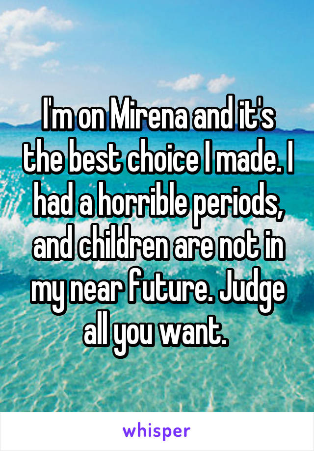 I'm on Mirena and it's the best choice I made. I had a horrible periods, and children are not in my near future. Judge all you want.