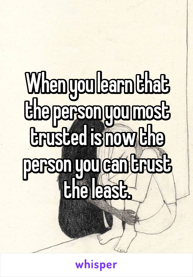 When you learn that the person you most trusted is now the person you can trust the least.