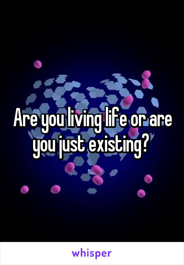 Are you living life or are you just existing?