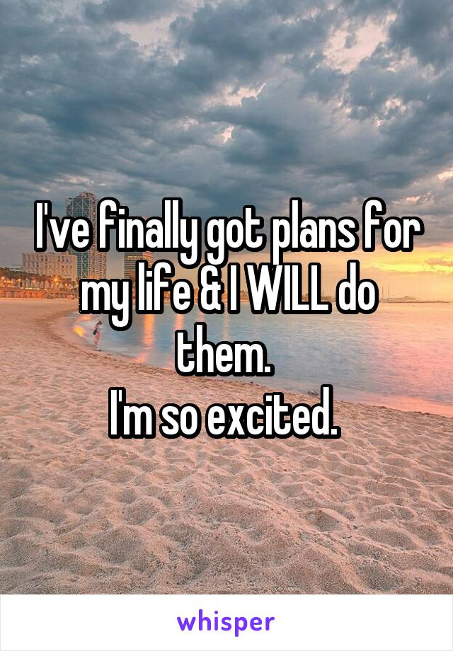 I've finally got plans for my life & I WILL do them.  I'm so excited.
