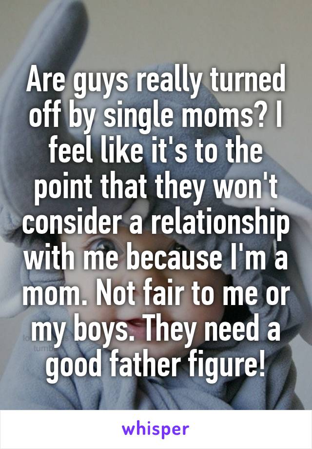 Are guys really turned off by single moms? I feel like it's to the point that they won't consider a relationship with me because I'm a mom. Not fair to me or my boys. They need a good father figure!