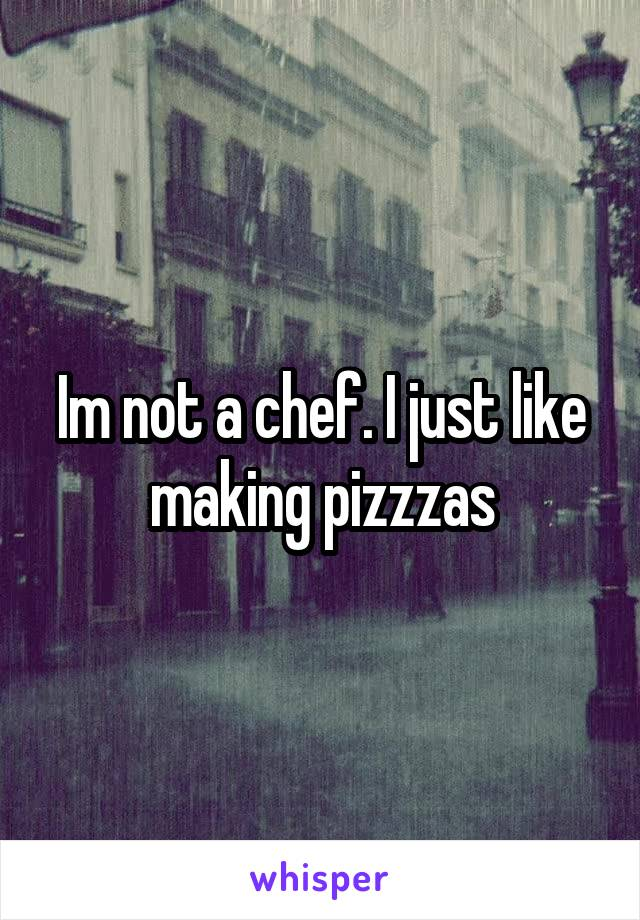 Im not a chef. I just like making pizzzas