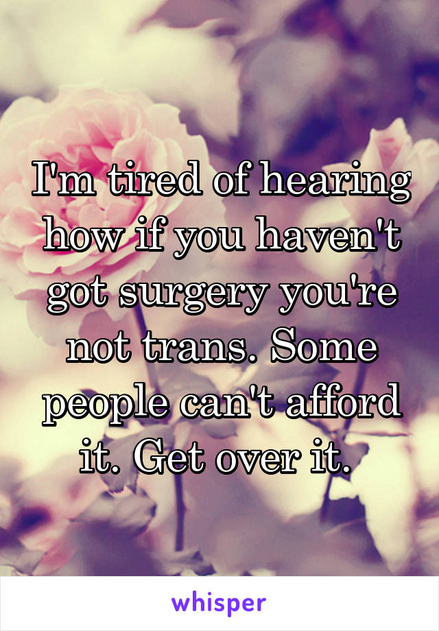 I'm tired of hearing how if you haven't got surgery you're not trans. Some people can't afford it. Get over it.