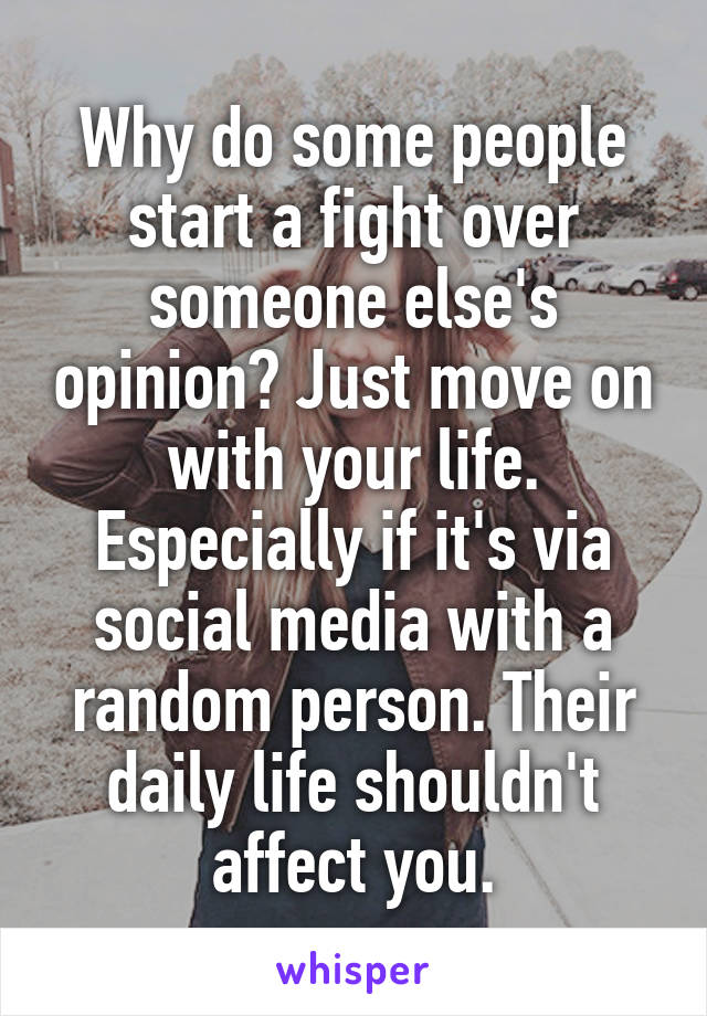 Why do some people start a fight over someone else's opinion? Just move on with your life. Especially if it's via social media with a random person. Their daily life shouldn't affect you.