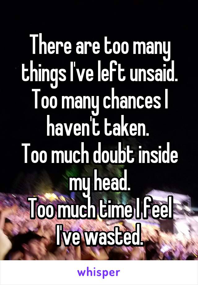 There are too many things I've left unsaid. Too many chances I haven't taken.  Too much doubt inside my head. Too much time I feel I've wasted.