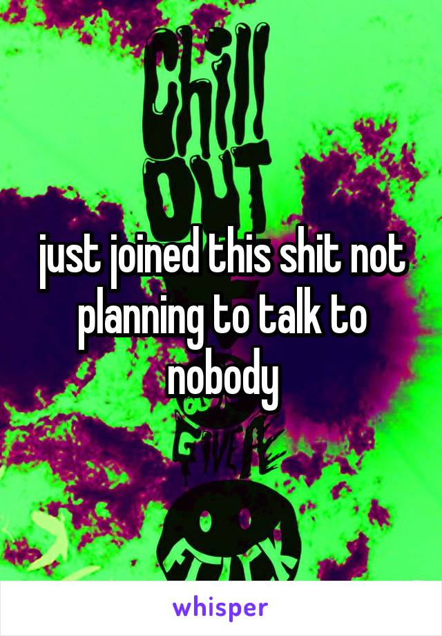 just joined this shit not planning to talk to nobody