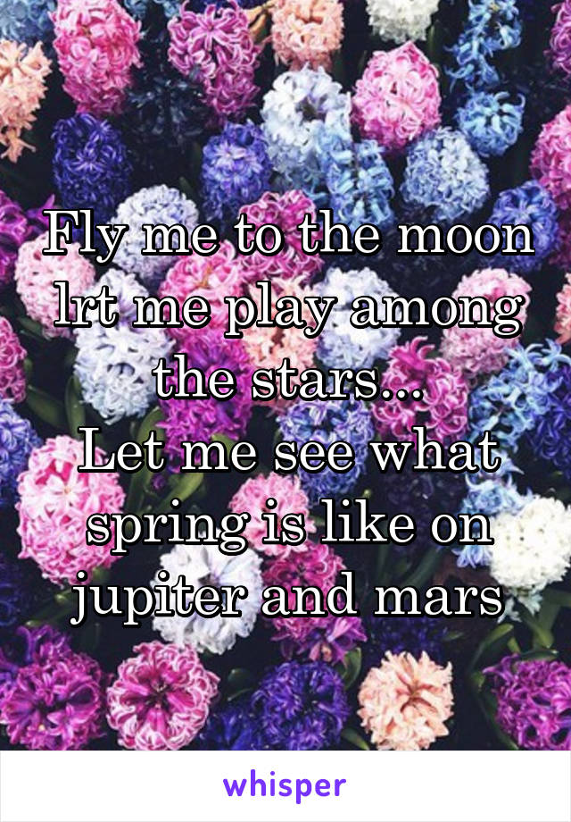Fly me to the moon lrt me play among the stars... Let me see what spring is like on jupiter and mars