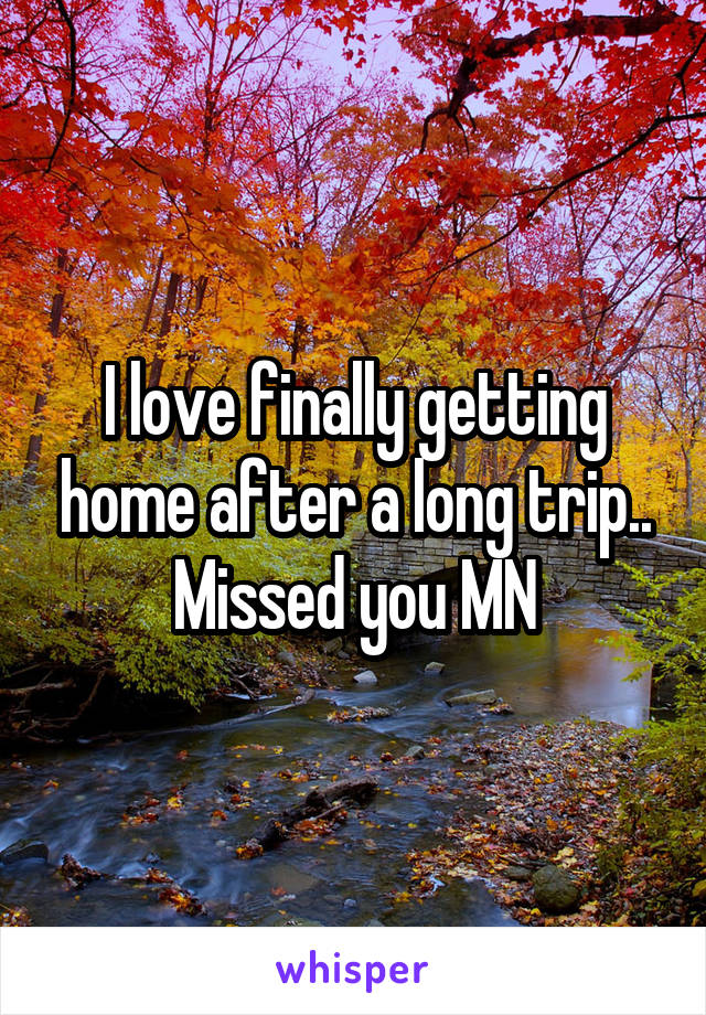 I love finally getting home after a long trip.. Missed you MN