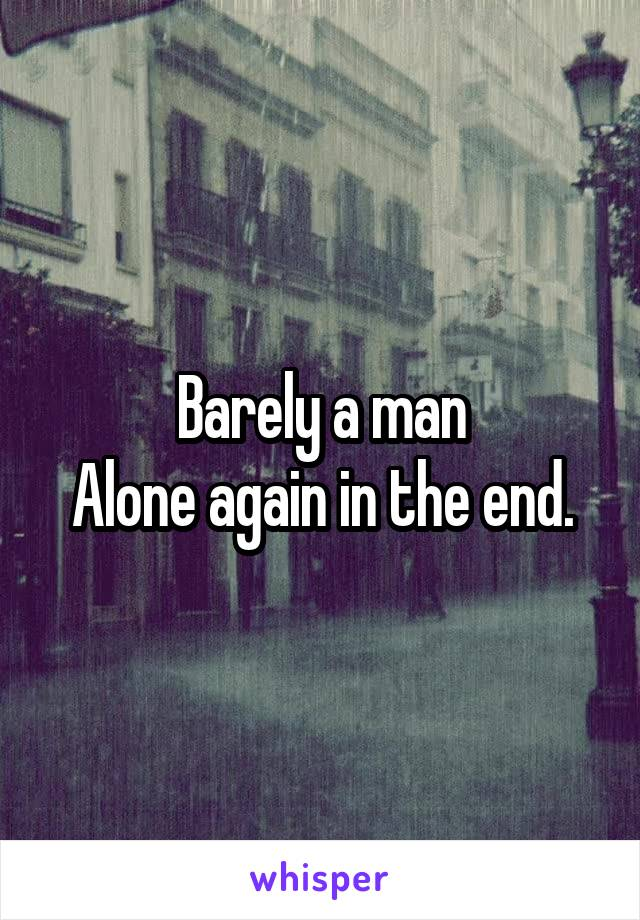 Barely a man Alone again in the end.