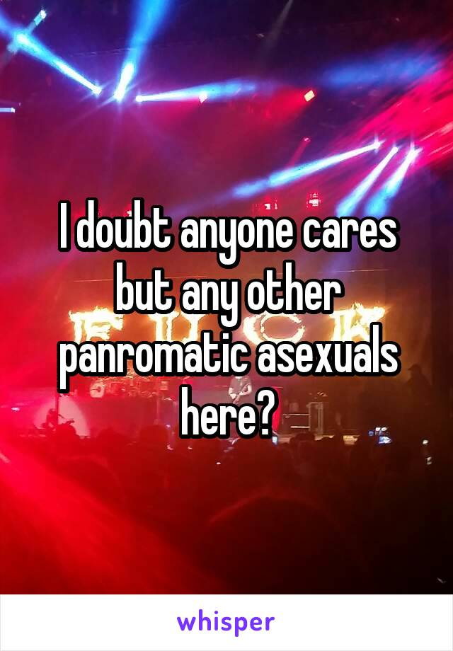 I doubt anyone cares but any other panromatic asexuals here?