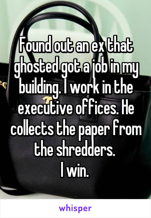 Found out an ex that ghosted got a job in my building. I work in the executive offices. He collects the paper from the shredders.  I win.