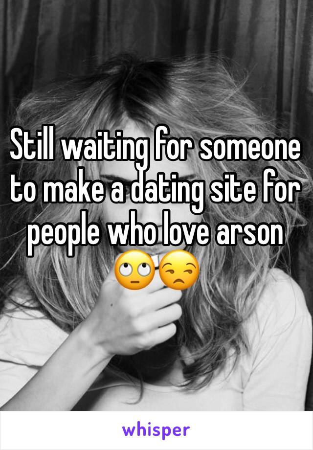 Still waiting for someone to make a dating site for people who love arson  🙄😒