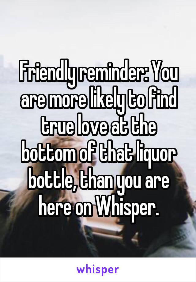 Friendly reminder: You are more likely to find true love at the bottom of that liquor bottle, than you are here on Whisper.