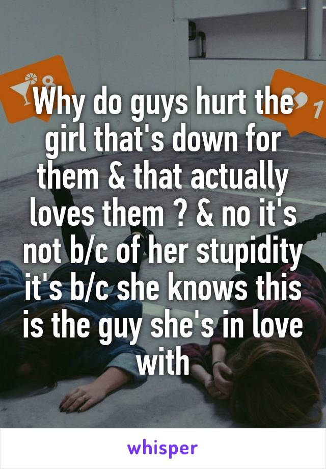 Why do guys hurt the girl that's down for them & that actually loves them ? & no it's not b/c of her stupidity it's b/c she knows this is the guy she's in love with