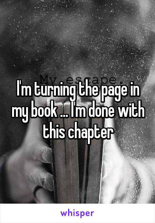 I'm turning the page in my book ... I'm done with this chapter