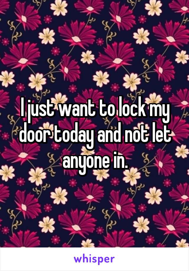 I just want to lock my door today and not let anyone in.