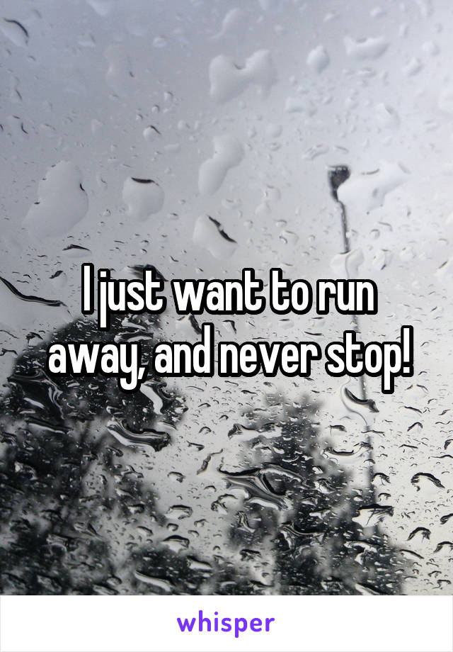 I just want to run away, and never stop!