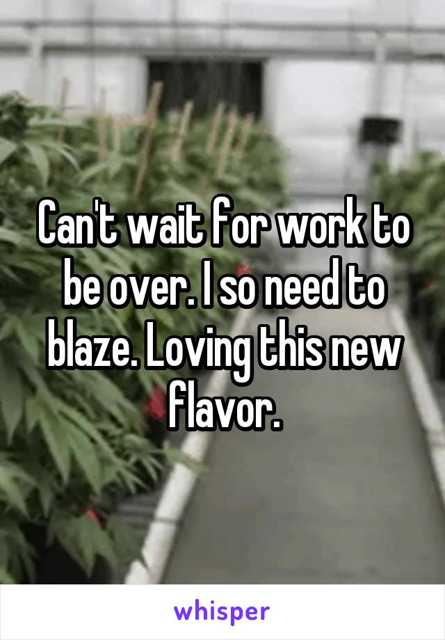 Can't wait for work to be over. I so need to blaze. Loving this new flavor.