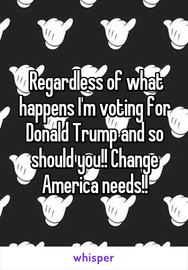 Regardless of what happens I'm voting for Donald Trump and so should you!! Change America needs!!