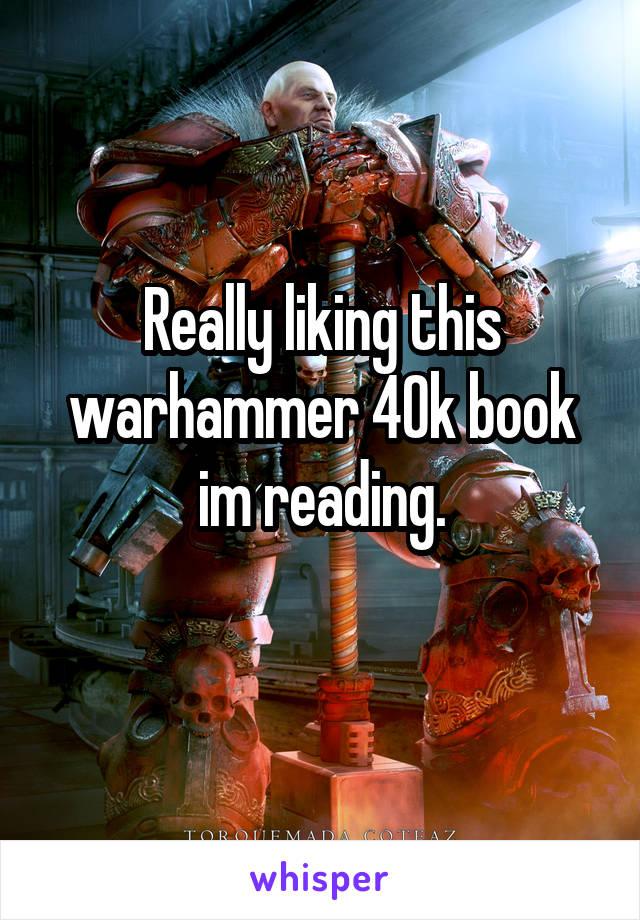 Really liking this warhammer 40k book im reading.