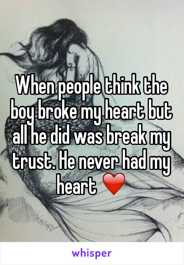 When people think the boy broke my heart but all he did was break my trust. He never had my heart ❤️