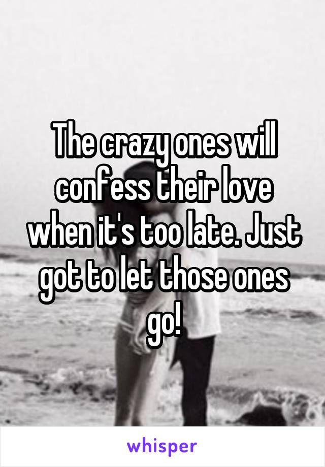 The crazy ones will confess their love when it's too late. Just got to let those ones go!