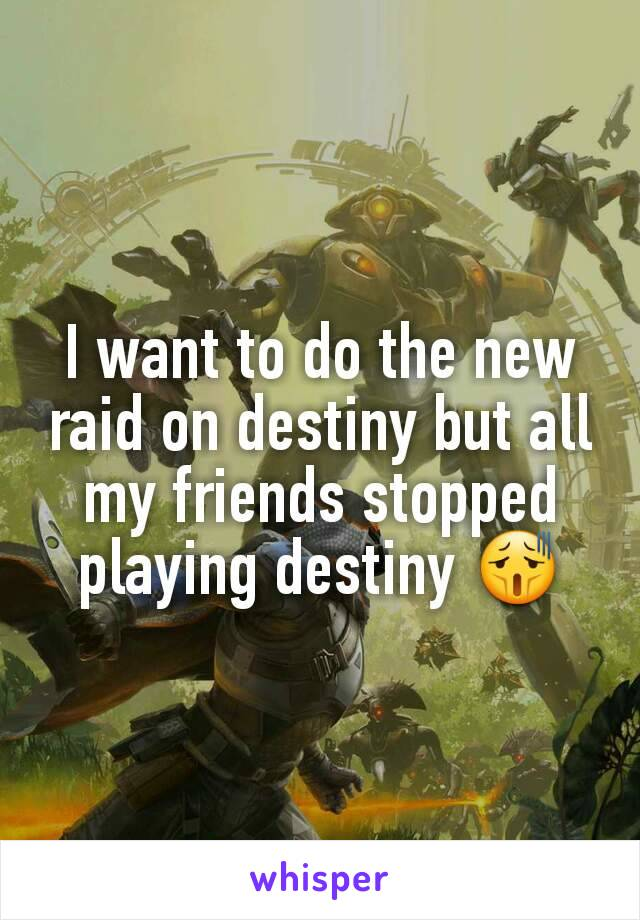 I want to do the new raid on destiny but all my friends stopped playing destiny 😫