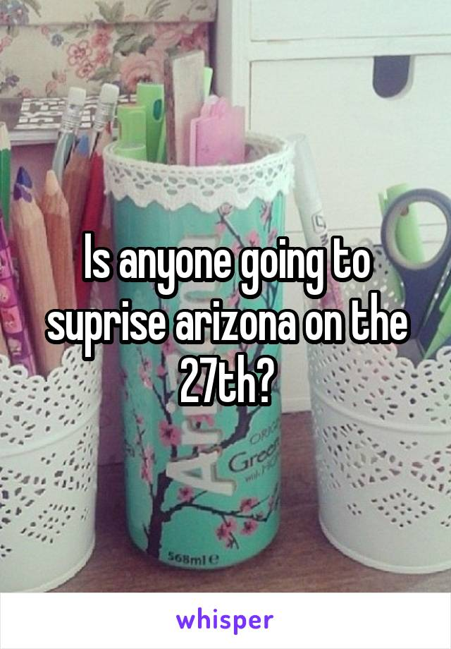 Is anyone going to suprise arizona on the 27th?