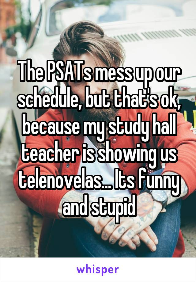 The PSATs mess up our schedule, but that's ok, because my study hall teacher is showing us telenovelas... Its funny and stupid