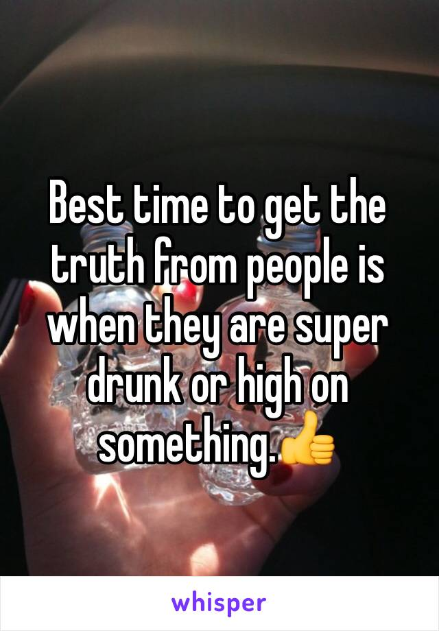 Best time to get the truth from people is when they are super drunk or high on something.👍