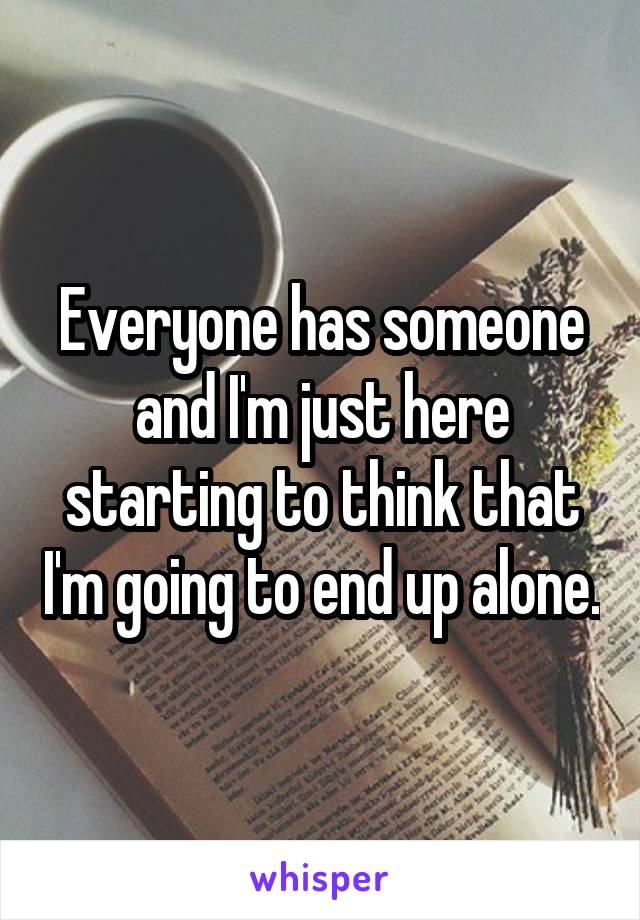 Everyone has someone and I'm just here starting to think that I'm going to end up alone.