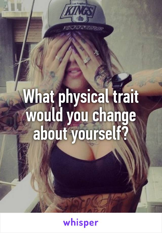 What physical trait would you change about yourself?