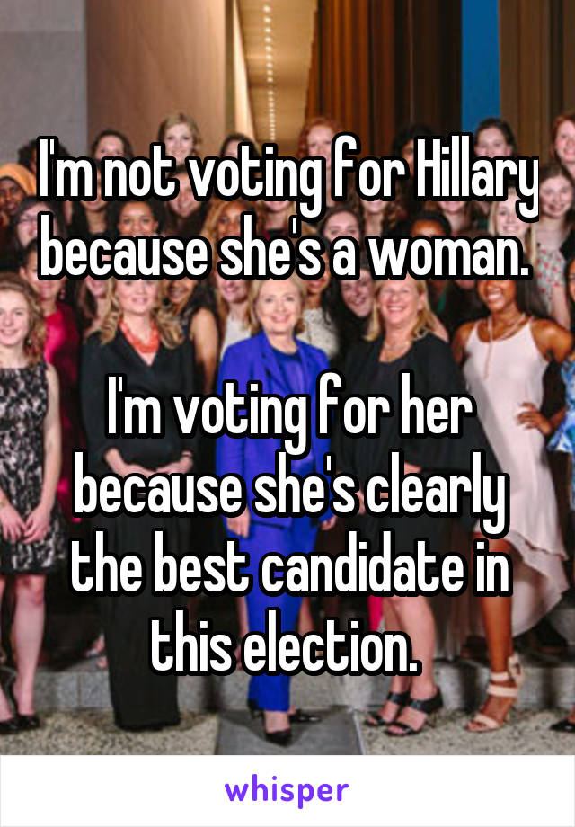 I'm not voting for Hillary because she's a woman.   I'm voting for her because she's clearly the best candidate in this election.