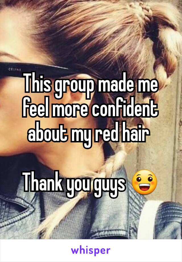 This group made me feel more confident about my red hair   Thank you guys 😀