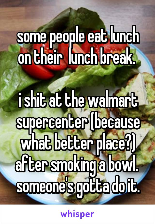 some people eat lunch on their  lunch break.   i shit at the walmart supercenter (because what better place?) after smoking a bowl.  someone's gotta do it.