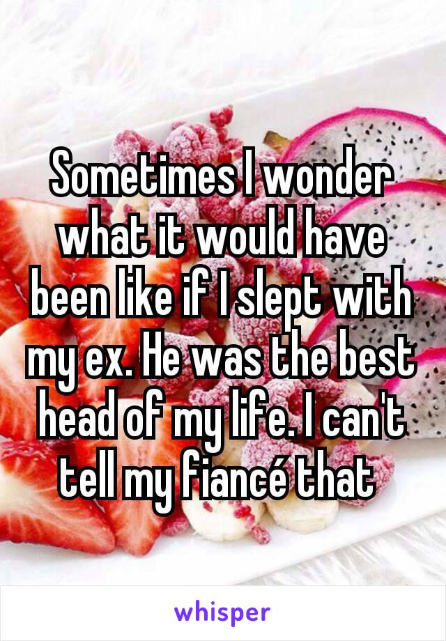 Sometimes I wonder what it would have been like if I slept with my ex. He was the best head of my life. I can't tell my fiancé that