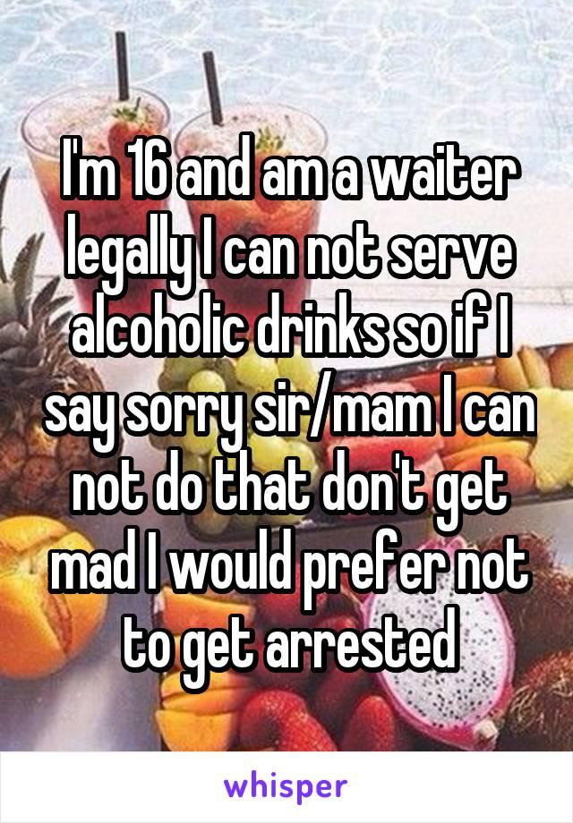 I'm 16 and am a waiter legally I can not serve alcoholic drinks so if I say sorry sir/mam I can not do that don't get mad I would prefer not to get arrested