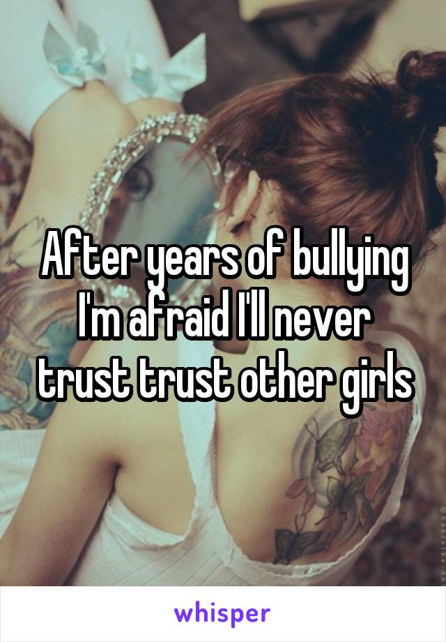 After years of bullying I'm afraid I'll never trust trust other girls