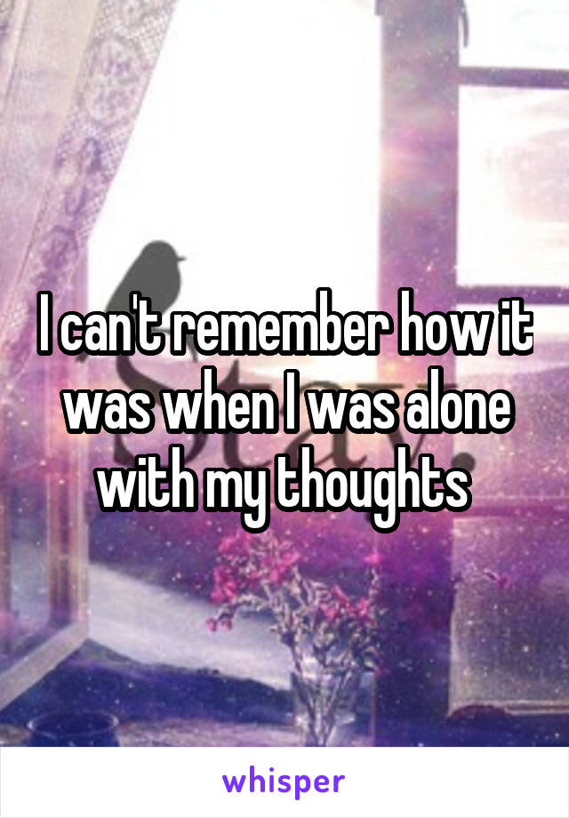 I can't remember how it was when I was alone with my thoughts
