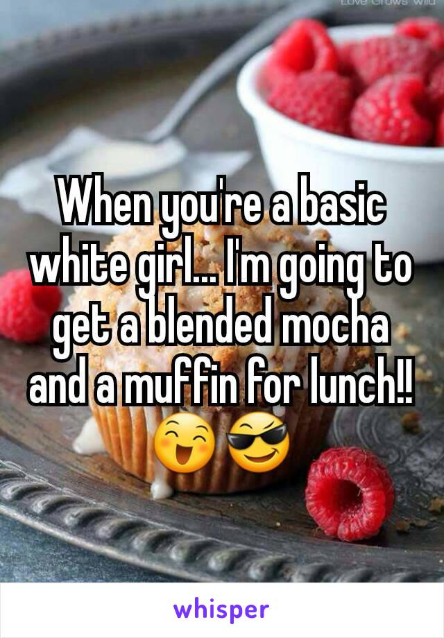 When you're a basic white girl... I'm going to get a blended mocha and a muffin for lunch!! 😄😎