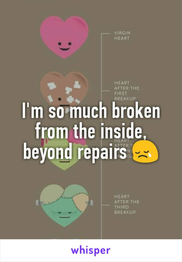 I'm so much broken from the inside, beyond repairs 😢
