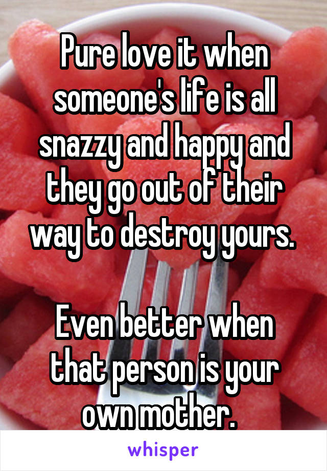 Pure love it when someone's life is all snazzy and happy and they go out of their way to destroy yours.   Even better when that person is your own mother.