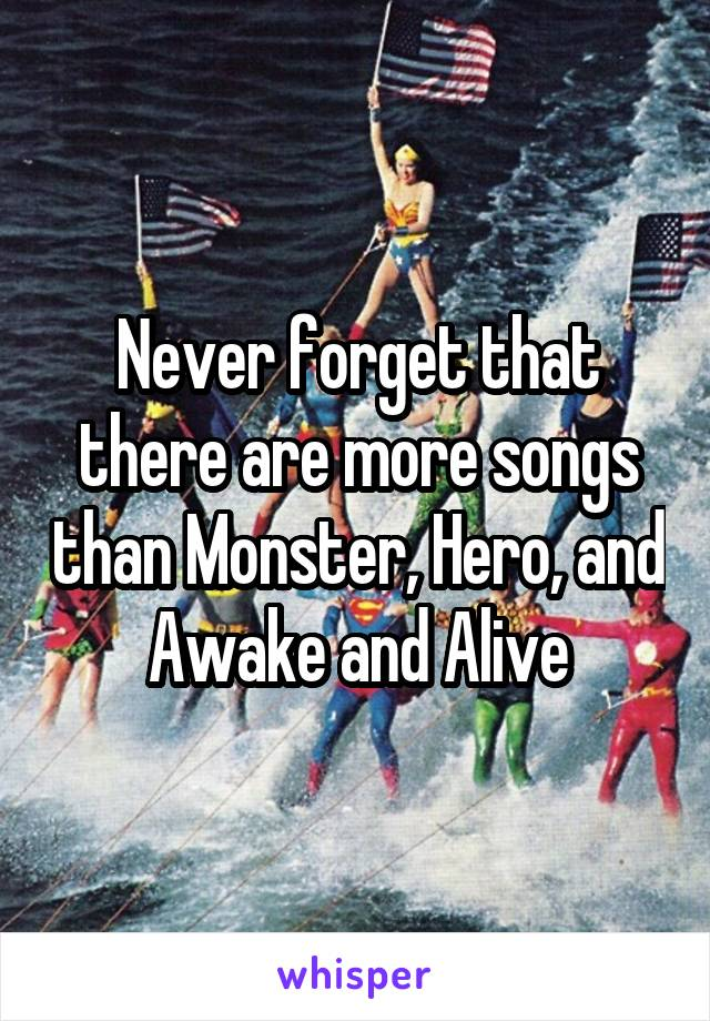 Never forget that there are more songs than Monster, Hero, and Awake and Alive
