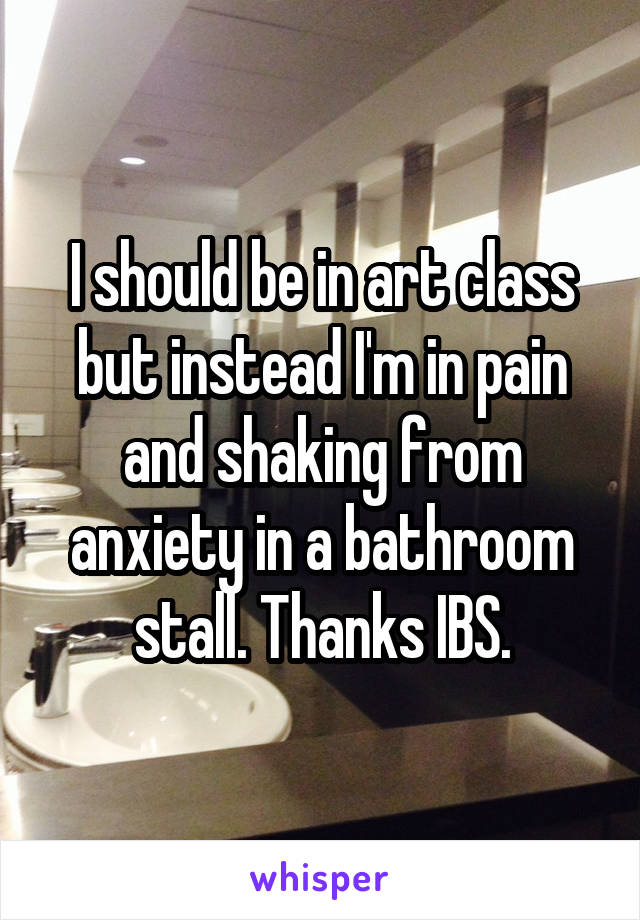 I should be in art class but instead I'm in pain and shaking from anxiety in a bathroom stall. Thanks IBS.