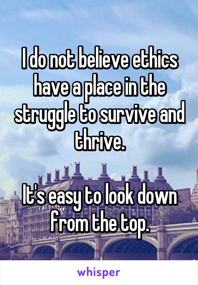 I do not believe ethics have a place in the struggle to survive and thrive.  It's easy to look down from the top.