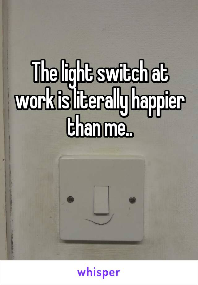 The light switch at work is literally happier than me..