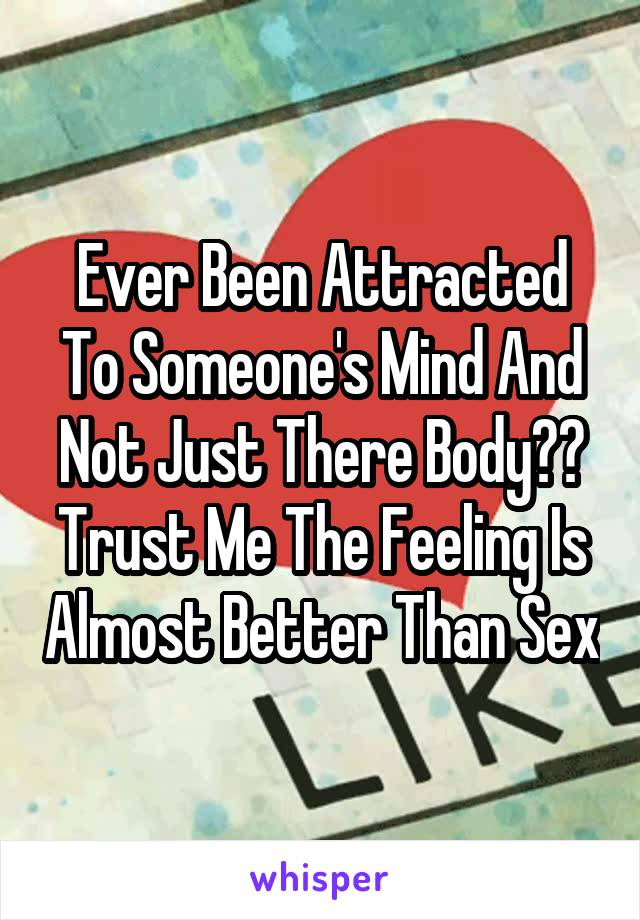 Ever Been Attracted To Someone's Mind And Not Just There Body?? Trust Me The Feeling Is Almost Better Than Sex