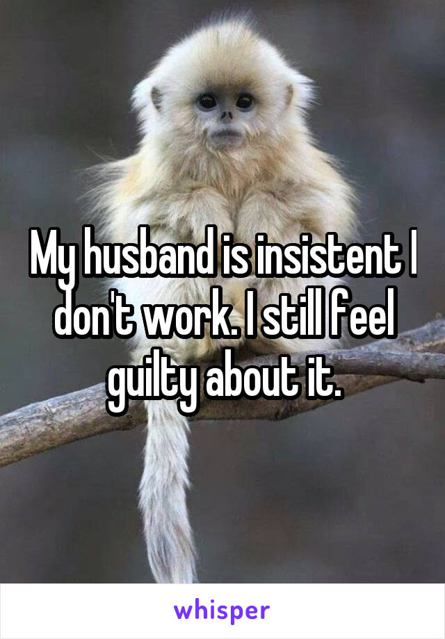 My husband is insistent I don't work. I still feel guilty about it.